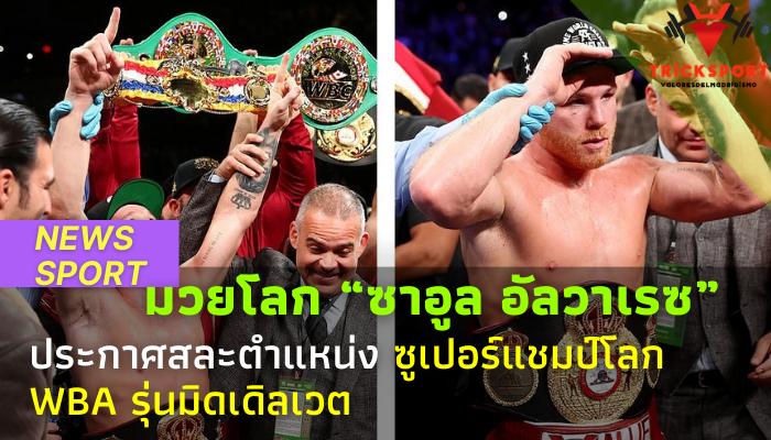 """มวยโลก """"ซาอูล อัลวาเรซ"""" สละซูเปอร์แชมป์โลก WBA รุ่นมิดเดิลเวต นักชกชื่อดังชาวเม็กซิกัน ก็ได้ตัดสินใจสละตำแหน่งซูเปอร์แชมป์โลก WBA"""