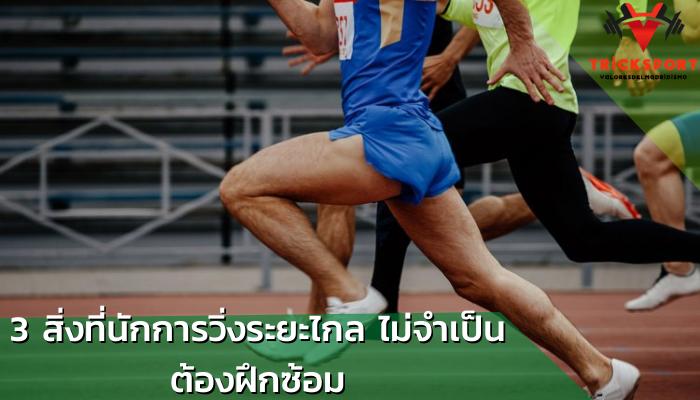 3 สิ่งที่นักการวิ่งระยะไกล ไม่จำเป็นต้องฝึกซ้อม