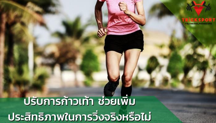 ปรับการก้าวเท้า ช่วยเพิ่มประสิทธิภาพในการวิ่งจริงหรือไม่
