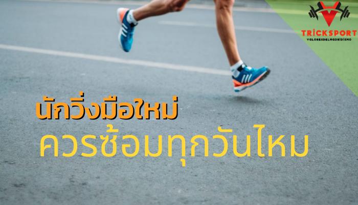 นักวิ่งมือใหม่ควรซ้อมทุกวันไหม