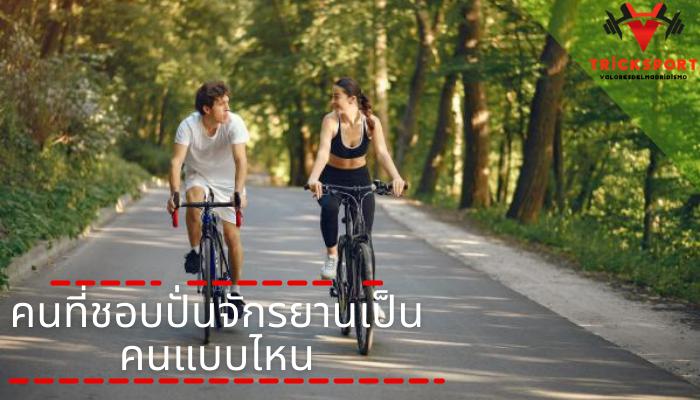คนที่ชอบปั่นจักรยานเป็นคนแบบไหน การออกกำลังกายด้วยการปั่นจักรยาน ไม่ว่าจะเป็นประเภทไหน ล้วนแล้วแต่ช่วยส่งเสริมให้สุขภาพดีขึ้น